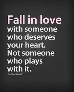 Fall in love with someone who deserves your heart ...