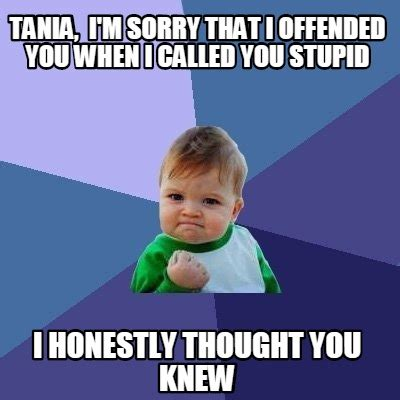 You Stupid Meme - meme creator tania i m sorry that i offended you when i called you stupid i honestly though