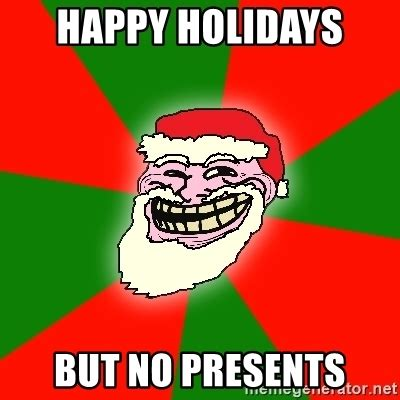 Happy Holidays Meme - happy holidays but no presents santa claus troll face meme generator