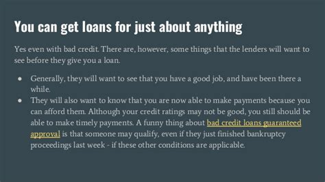 'guaranteed approval' always comes with a couple of caveats, but can still be a good indication as to your eligibility, especially if you have bad credit. Bad Credit Loans Guaranteed Approval - Should You Get One?