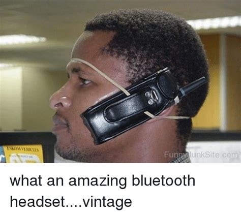 Bluetooth Meme - fung unksite com what an amazing bluetooth headsetvintage bluetooth meme on sizzle
