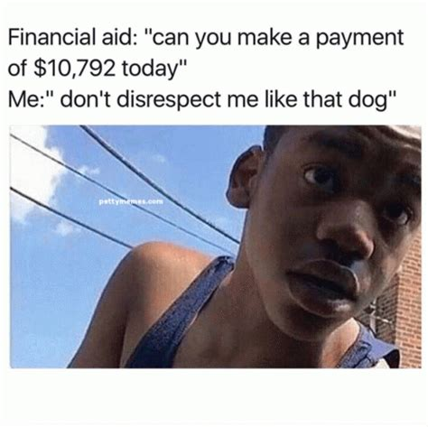 Financial Aid Meme - financial aid quot can you make a payment of 10 792 today quot me quot don t disrespect me like that dog quot