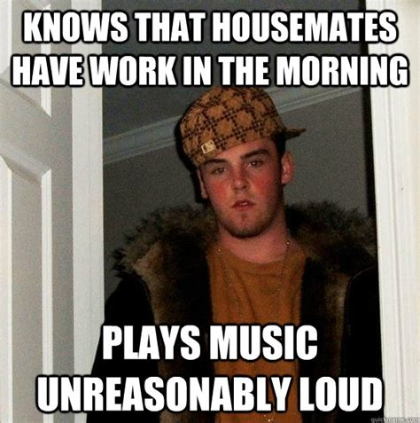 Housemate Meme - knows that housemates have work in the morning plays music unreasonably loud scumbag steve