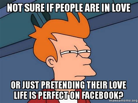 Facebook Memes About Love - not sure if people are in love or just pretending their