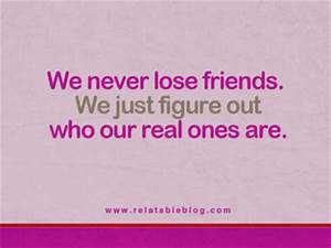 We never lose friends. We just figure out who our real ...