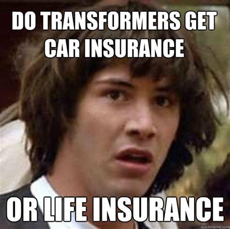 Fuck Life Meme - do transformers get car insurance or life insurance