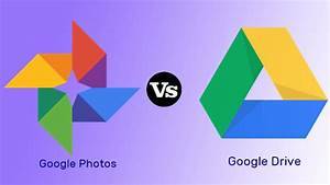 Google Photos Vs Google Drive  Which One To Use For