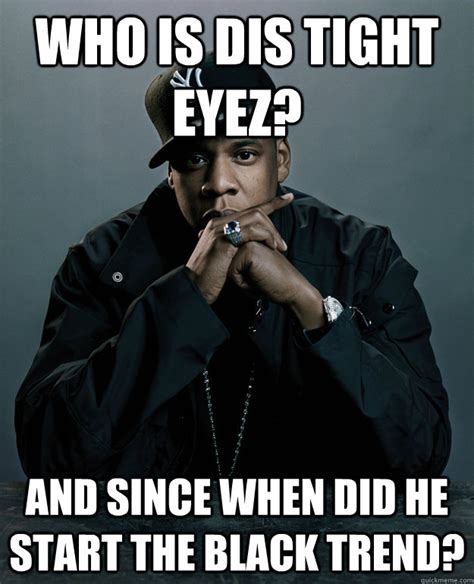 When Did Memes Start - who is dis tight eyez and since when did he start the black trend jay z problems quickmeme