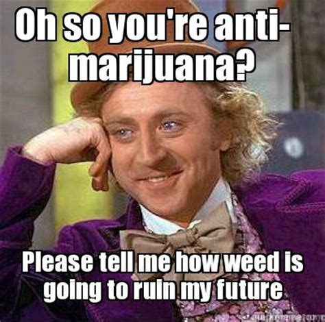 Marijuana Memes - meme creator oh so you re anti marijuana please tell me how weed is going to ruin my futur