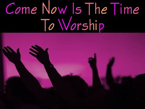 Come Now Is The Time For Worship