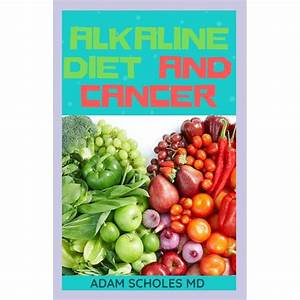 Alkaline Diet And Cancer  The Perfect Guide To Using