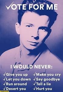 Vote for me Rick Astley I would never give you up let you ...