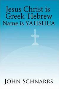 Jesus Christ Is Greek-Hebrew Name Is Yahshua by John ...