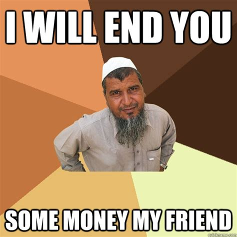 Ordinary Muslim Man Meme - i will end you some money my friend ordinary muslim man quickmeme