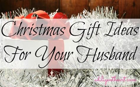 christmas gift ideas for your husband a diligent heart