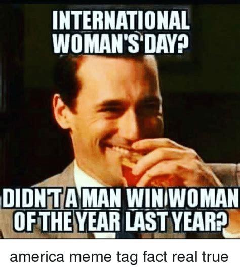 A Real Woman Meme - international woman s day didnta man winiwoman of the year last year america meme tag fact real