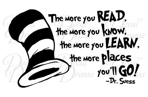 The More You Read, The More You Know, The More You Learn, The More Places You'll Go, Dr Suess