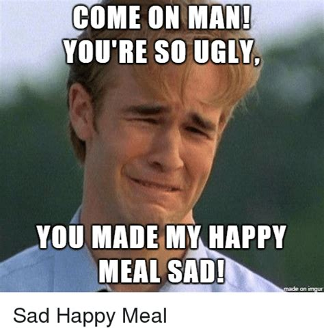 Ugly Meme - come on man you re so ugly you made my happy meal sad on imqur ugly meme on me me