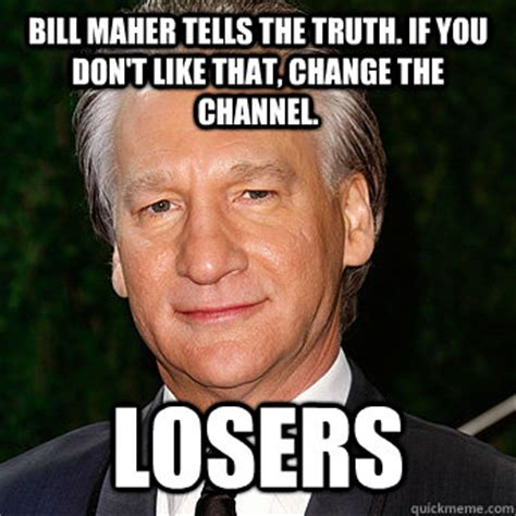 Bill Maher Memes - bill maher tells the truth if you don t like that change the channel losers scumbag bill