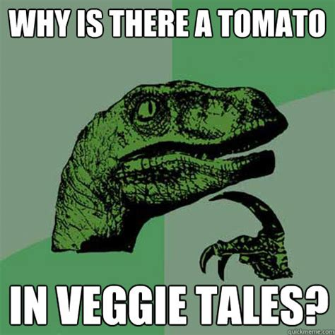 Veggie Tales Memes - why is there a tomato in veggie tales philosoraptor quickmeme