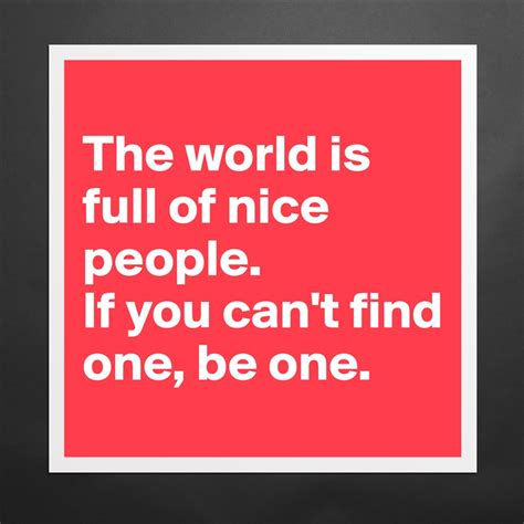 The World Is Full Of Nice People. If You Can't Fi