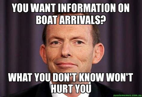 Who Hurt You Meme - you want information on boat arrivals what you don t know won t hurt you tony abbott meme