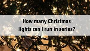 How Many Christmas Lights Can I Run In Series