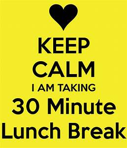 KEEP CALM I AM TAKING 30 Minute Lunch Break Poster ...
