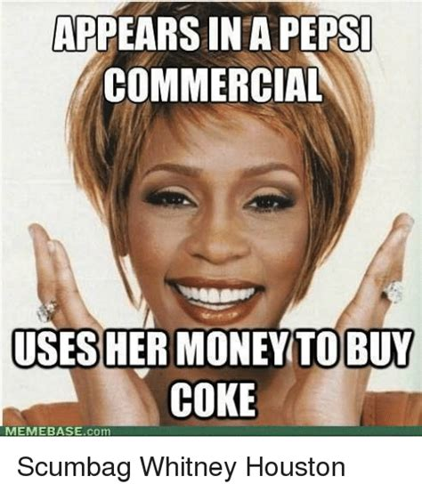 Commercial Memes - appears in a pepsi commercial uses her money to buy coke memebase com scumbag whitney houston