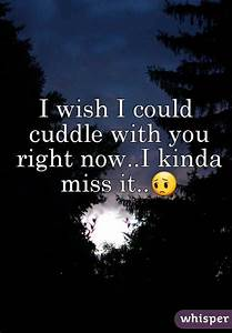 I wish I could cuddle with you right now..I kinda miss it..😔