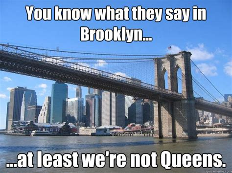 Brooklyn Meme - you know what they say in brooklyn at least we re not queens you know what they say in