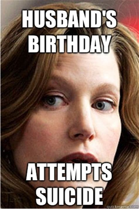 Husband Birthday Meme - husband s birthday attempts suicide hypocrite skyler white quickmeme