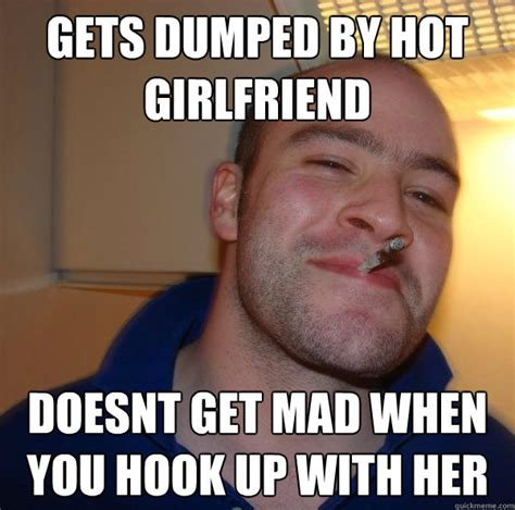Girlfriend Mad Meme - gets dumped by hot girlfriend doesnt get mad when you hook up with her misc quickmeme