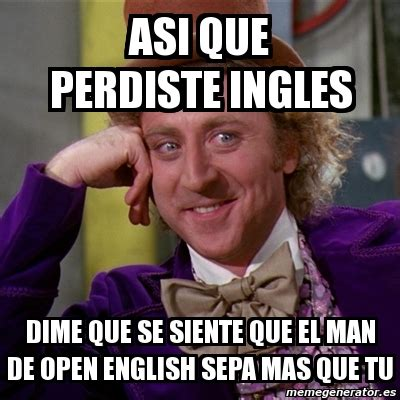 Open English Meme - meme willy wonka asi que perdiste ingles dime que se siente que el man de open english sepa