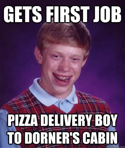 Pizza Delivery Meme - gets first job pizza delivery boy to dorner s cabin misc quickmeme