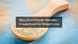 What Are The Maca Root Powder Benefits And Does It Help Weight Loss