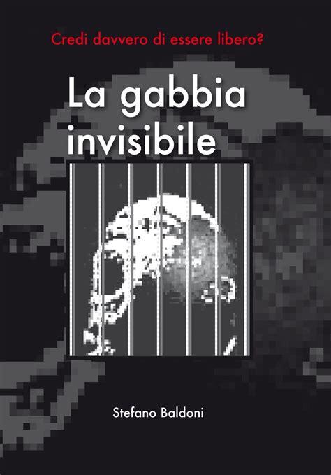 La Gabbia It La Gabbia Invisibile Di Stefano Baldoni