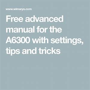 Free Advanced Manual For The A6300 With Settings  Tips And