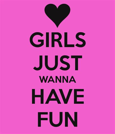 Girl Just Wanna Have Fun Girls Just Want To Have Fun Quotes Quotesgram