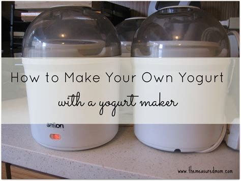 How To Make Homemade Yogurt With A Yogurt Maker The
