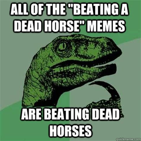 Beating A Dead Horse Meme - all of the quot beating a dead horse quot memes are beating dead horses misc quickmeme