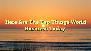 Here Are The Top Things Happening In The World Of Business ...