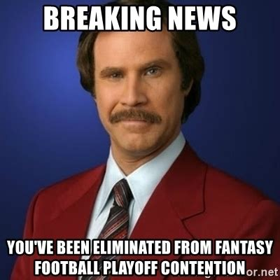 Breaking News Meme - breaking news you ve been eliminated from fantasy football playoff contention anchorman