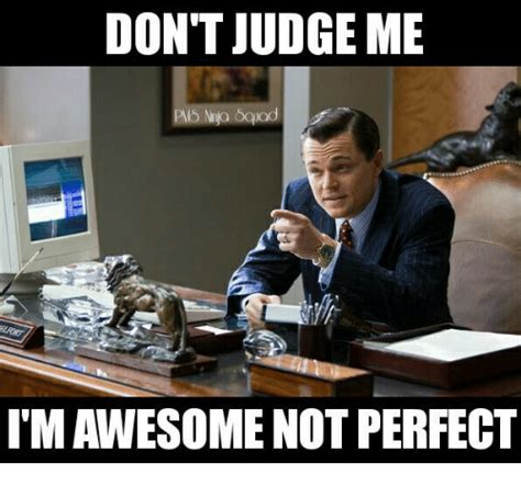 Not Me Meme - don t judge me imawesome not perfect meme on me me