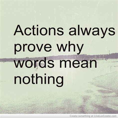 Actions Always Prove Why Words Mean Nothing Quote