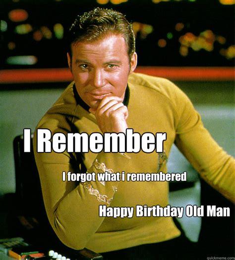 Birthday Memes For Men - i remember i forgot what i remembered happy birthday old man happy birthday star trek quickmeme