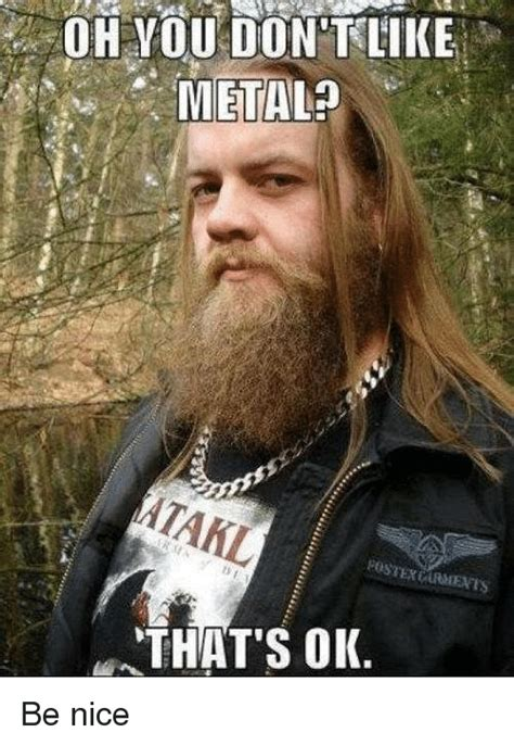 Be Nice Meme - oh you don t like metal a postex that s ok be nice meme on sizzle