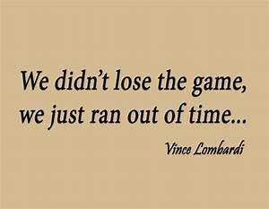 We didn't lose the game; we just ran out by Vince Lombardi ...