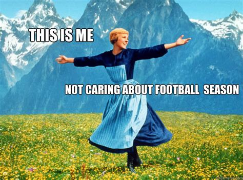 This Is Me Not Caring Meme - this is me not caring about football season sound of music election quickmeme