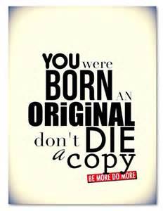 As You Were Born an Original Don't Die a Copy